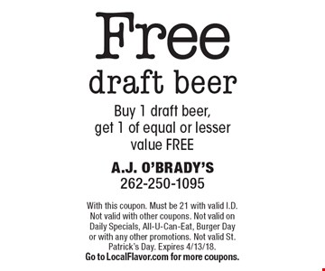 Free draft beer Buy 1 draft beer, get 1 of equal or lesser value FREE. With this coupon. Must be 21 with valid I.D. Not valid with other coupons. Not valid on Daily Specials, All-U-Can-Eat, Burger Day or with any other promotions. Not valid St. Patrick's Day. Expires 4/13/18. Go to LocalFlavor.com for more coupons.