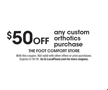 $50 Off any custom orthotics purchase. With this coupon. Not valid with other offers or prior purchases. Expires 5/18/18. Go to LocalFlavor.com for more coupons.