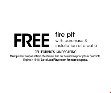 Free fire pitwith purchase & installation of a patio. Must present coupon at time of estimate. Can not be used on prior jobs or contracts. Expires 4-6-18. Go to LocalFlavor.com for more coupons.