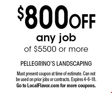$800OFF any job of $5500 or more. Must present coupon at time of estimate. Can not be used on prior jobs or contracts. Expires 4-6-18. Go to LocalFlavor.com for more coupons.