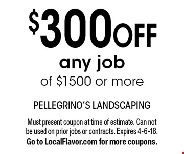$300 OFF any job of $1500 or more. Must present coupon at time of estimate. Can not be used on prior jobs or contracts. Expires 4-6-18. Go to LocalFlavor.com for more coupons.