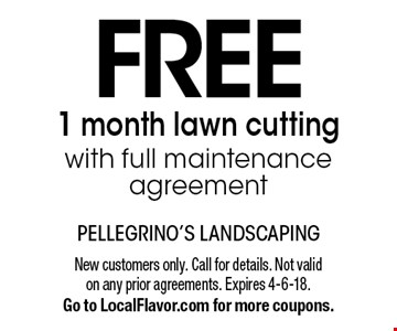 Free 1 month lawn cutting with full maintenance agreement. New customers only. Call for details. Not valid on any prior agreements. Expires 4-6-18. Go to LocalFlavor.com for more coupons.
