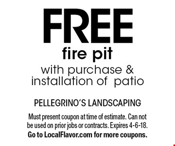 Free fire pit with purchase & installation of patio. Must present coupon at time of estimate. Can not be used on prior jobs or contracts. Expires 4-6-18. Go to LocalFlavor.com for more coupons.