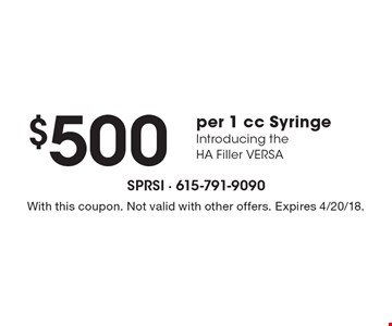 $500 per 1 cc Syringe Introducing the HA Filler VERSA. With this coupon. Not valid with other offers. Expires 4/20/18.