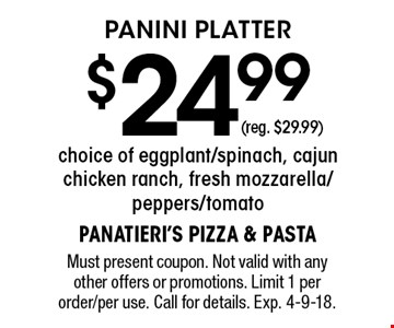 Panini Platter $24.99 (reg. $29.99). Choice of eggplant/spinach, cajun chicken ranch, fresh mozzarella/peppers/tomato(reg. $29.99). Must present coupon. Not valid with any other offers or promotions. Limit 1 per order/per use. Call for details. Exp. 4-9-18.