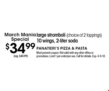 March Mania Special $34.99 large stromboli (choice of 2 toppings) 10 wings, 2-liter soda (reg. $40.99). Must present coupon. Not valid with any other offers or promotions. Limit 1 per order/per use. Call for details. Exp. 4-9-18.