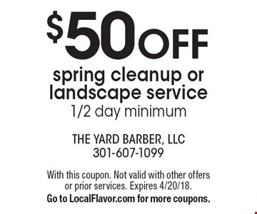 $50 OFF spring cleanup or landscape service. 1/2 day minimum. With this coupon. Not valid with other offers or prior services. Expires 4/20/18. Go to LocalFlavor.com for more coupons.