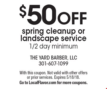 $50OFF spring cleanup or landscape service, 1/2 day minimum. With this coupon. Not valid with other offers or prior services. Expires 5/18/18. Go to LocalFlavor.com for more coupons.