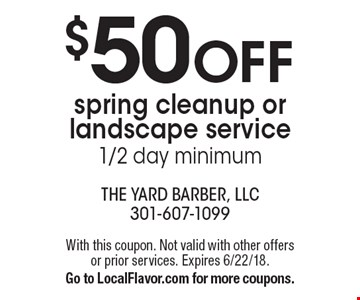 $50 OFF spring cleanup or landscape service 1/2 day minimum. With this coupon. Not valid with other offers or prior services. Expires 6/22/18. Go to LocalFlavor.com for more coupons.