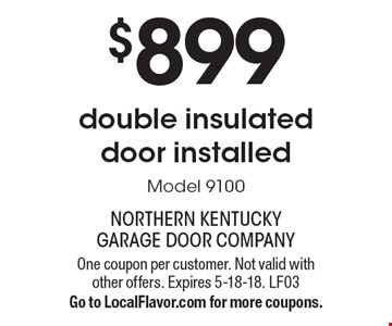 $899 double insulated door installed Model 9100. One coupon per customer. Not valid with other offers. Expires 5-18-18. LF03Go to LocalFlavor.com for more coupons.