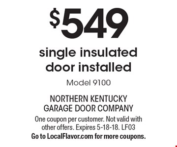 $549 single insulated door installed Model 9100. One coupon per customer. Not valid with other offers. Expires 5-18-18. LF03Go to LocalFlavor.com for more coupons.