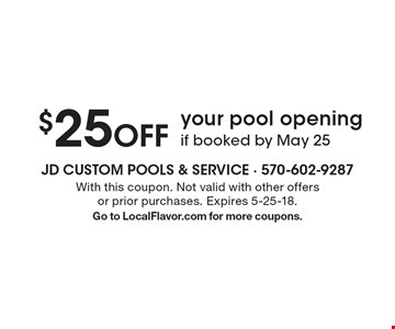 $25 OFF your pool opening if booked by May 25. With this coupon. Not valid with other offers or prior purchases. Expires 5-25-18. Go to LocalFlavor.com for more coupons.
