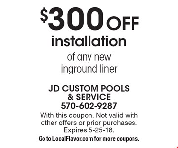 $300 OFF installation of any new inground liner. With this coupon. Not valid with other offers or prior purchases. Expires 5-25-18. Go to LocalFlavor.com for more coupons.
