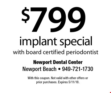 $799 implant special with board certified periodontist. With this coupon. Not valid with other offers or prior purchases. Expires 5/11/18.