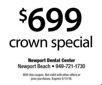 $699 crown special. With this coupon. Not valid with other offers or prior purchases. Expires 5/11/18.
