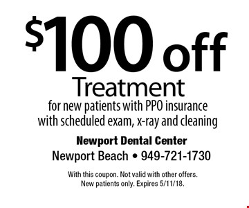 $100 off Treatment for new patients with PPO insurance with scheduled exam, x-ray and cleaning. With this coupon. Not valid with other offers. New patients only. Expires 5/11/18.