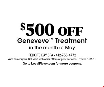 $500 OFF Geneveve Treatment in the month of May . With this coupon. Not valid with other offers or prior services. Expires 5-31-18. Go to LocalFlavor.com for more coupons.