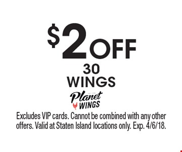 $2 Off 30 WINGS. Excludes VIP cards. Cannot be combined with any other offers. Valid at Staten Island locations only. Exp. 4/6/18.
