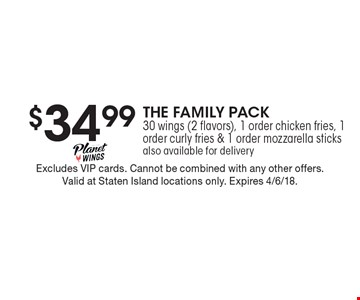 $34.99 THE FAMILY PACK 30 wings (2 flavors), 1 order chicken fries, 1 order curly fries & 1 order mozzarella sticks also available for delivery. Excludes VIP cards. Cannot be combined with any other offers. Valid at Staten Island locations only. Expires 4/6/18.