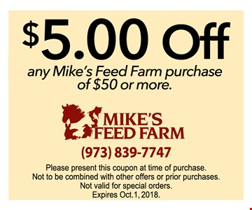 $5 off any Mike's Feed Farm purchase of $50 or more - please present this coupon at time or purchase. not to be combined with offers or prior purchases. not valid for special orders.