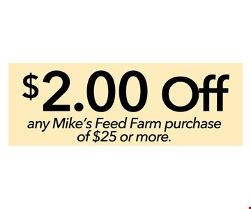 $2 off any Mike's Feed Farm purchase of $25 or more - please present this coupon at time or purchase. not to be combined with offers or prior purchases. not valid for special orders.