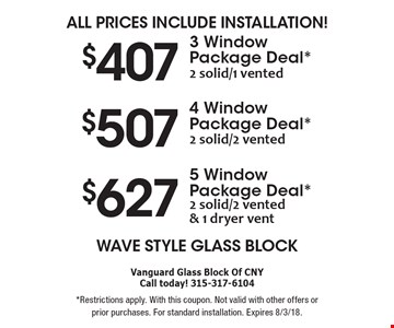 All Prices Include Installation!  $407 for 3 Window Package Deal. *2 solid/1 vented. $507 for 4 Window Package Deal. *2 solid/2 vented. $627 for 5 Window Package Deal. *2 solid/2 vented & 1 dryer vent. All Prices Include Installation!  Wave Style Glass Block. *Restrictions apply. With this coupon. Not valid with other offers or prior purchases. For standard installation. Expires 8/3/18.
