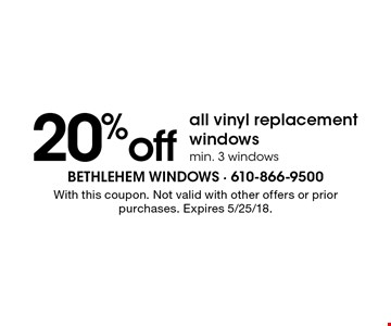 20% off all vinyl replacement windows min. 3 windows. With this coupon. Not valid with other offers or prior purchases. Expires 5/25/18.
