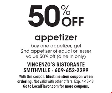50% OFF appetizer buy one appetizer, get 2nd appetizer of equal or lesser value 50% off (dine in only). With this coupon. Must mention coupon when ordering. Not valid with other offers. Exp. 4-13-18. Go to LocalFlavor.com for more coupons.