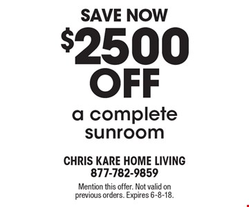 Save Now $2500 off a complete sunroom. Mention this offer. Not valid on previous orders. Expires 6-8-18.