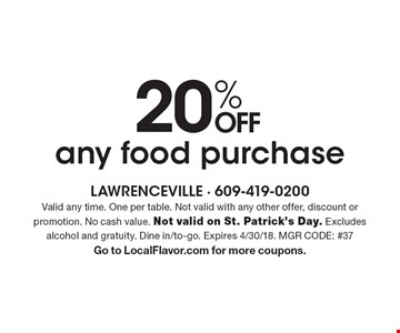 20% OFF any food purchase. Valid any time. One per table. Not valid with any other offer, discount or promotion. No cash value. Not valid on St. Patrick's Day. Excludes alcohol and gratuity. Dine in/to-go. Expires 4/30/18. MGR CODE: #37. Go to LocalFlavor.com for more coupons.