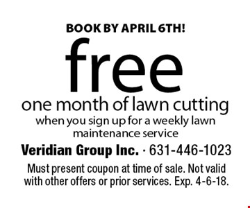 BOOK BY April 6TH! free one month of lawn cutting when you sign up for a weekly lawn maintenance service . Must present coupon at time of sale. Not valid with other offers or prior services. Exp. 4-6-18.