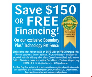 Save $150, or free financing, on our exclusive Boundary Plus technology pet fence. Limited time offer. Ask for details on save $150 or free financing offer. Present coupon at time of estimate. Prior purchases or installations excluded. Not valid with any other offers. Cannot be combined. Valid on new outdoor containment sales from Invisible Fence Brand of Southern Maryland only. CM 2018. © 2018 Invisible Fence, Inc. All rights reserved. The Best Buy seal and other licensed materials are registered certification marks and trademark of Consumers Digest Communications, LLC under license. For award information visit: consumersdigest.com.