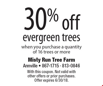 30% off evergreen trees when you purchase a quantity of 16 trees or more. With this coupon. Not valid with other offers or prior purchases. Offer expires 6/30/18.
