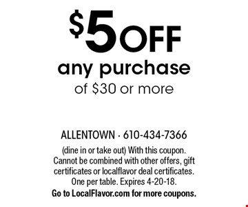 $5 OFF any purchase of $30 or more. (dine in or take out) With this coupon. Cannot be combined with other offers, gift certificates or localflavor deal certificates. One per table. Expires 4-20-18. Go to LocalFlavor.com for more coupons.