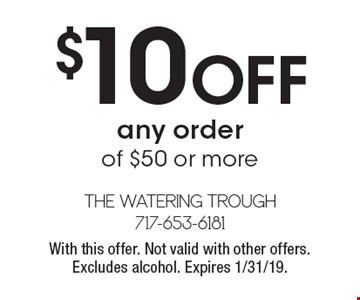 $10 OFF any order of $50 or more. With this offer. Not valid with other offers. Excludes alcohol. Expires 1/31/19.