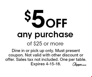 $5 Off any purchase of $25 or more. Dine in or pick up only. Must present coupon. Not valid with other discount or offer. Sales tax not included. One per table. Expires 4-15-18.
