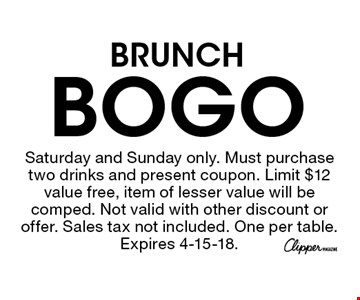 BOGO BRUNCH . Saturday and Sunday only. Must purchase two drinks and present coupon. Limit $12 value free, item of lesser value will be comped. Not valid with other discount or offer. Sales tax not included. One per table. Expires 4-15-18.