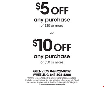 $10 Off any purchase of $50 or $5 Off more any purchase of $30 or more. With this coupon. Valid only at Glenview and Wheeling locations. Excludes tax and delivery. Not valid with other offers or on Half-Priced Wednesdays. Expires 5-18-18. DAGS# 3168A ($5) 3168B ($10)