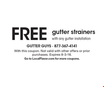 FREE gutter strainers with any gutter installation. With this coupon. Not valid with other offers or prior purchases. Expires 8-3-18. Go to LocalFlavor.com for more coupons.