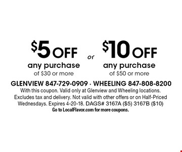 $5 Off any purchase of $30 or more OR $10 Off any purchase of $50 or more. . With this coupon. Valid only at Glenview and Wheeling locations. Excludes tax and delivery. Not valid with other offers or on Half-Priced Wednesdays. Expires 4-20-18. DAGS# 3167A ($5) 3167B ($10) Go to LocalFlavor.com for more coupons.