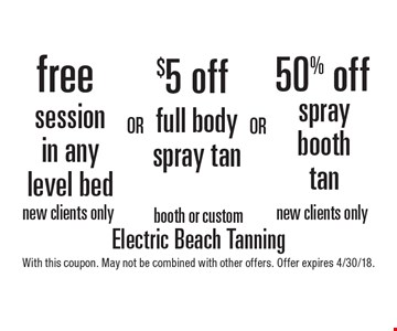 Free session in any level bed. New clients only.  OR  $5 Off full body spray tan. Booth or custom.  OR  50% off spray booth tan. New clients only. With this coupon. May not be combined with other offers. Offer expires 4/30/18.