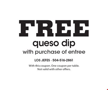 Free queso dip with purchase of entree. With this coupon. One coupon per table. Not valid with other offers.