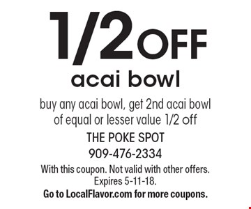 1/2 OFF acai bowl buy any acai bowl, get 2nd acai bowl of equal or lesser value 1/2 off. With this coupon. Not valid with other offers. Expires 5-11-18. Go to LocalFlavor.com for more coupons.