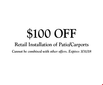 $100 OFF Retail Installation of Patio/Carports. Cannot be combined with other offers. Expires 3/31/18