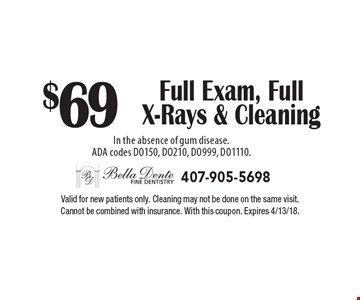 $69 Full Exam, Full X-Rays & Cleaning In the absence of gum disease. ADA codes DO150, DO210, DO999, DO1110. Valid for new patients only. Cleaning may not be done on the same visit. Cannot be combined with insurance. With this coupon. Expires 4/13/18.