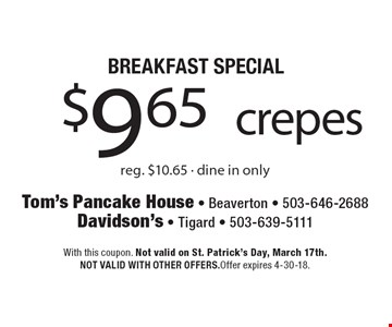 BREAKFAST SPECIAL $9.65 crepes reg. $10.65 - dine in only.  With this coupon. Not valid on St. Patrick's Day, March 17th.NOT VALID WITH OTHER OFFERS.Offer expires 4-30-18.