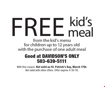 FREE kid's meal from the kid's menu for children up to 12 years old with the purchase of one adult meal. With this coupon. Not valid on St. Patrick's Day, March 17th .Not valid with other offers. Offer expires 4-30-18.