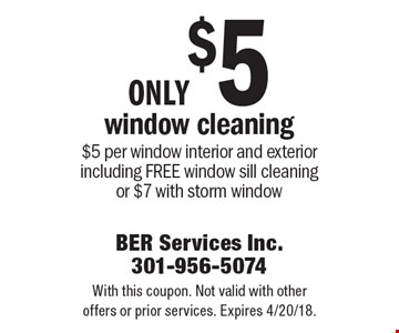 Only $5 window cleaning. $5 per window, interior and exterior, including free window sill cleaning or $7 with storm window. With this coupon. Not valid with other offers or prior services. Expires 4/20/18.