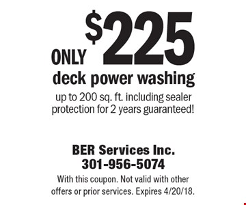Only $225 deck power washing, up to 200 sq. ft., including sealer protection for 2 years guaranteed! With this coupon. Not valid with other offers or prior services. Expires 4/20/18.