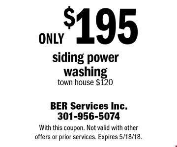 Only $195 siding power washing. Town house $120. With this coupon. Not valid with other offers or prior services. Expires 5/18/18.